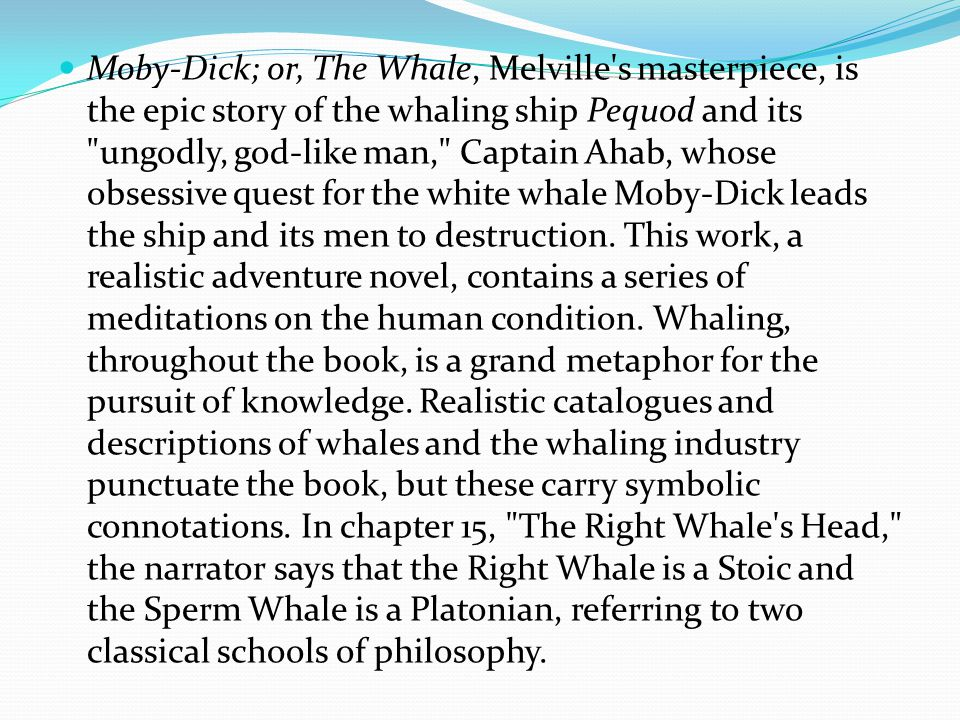 Moby-Dick; or, The Whale, Melville s masterpiece, is the epic story of the whaling ship Pequod and its ungodly, god-like man, Captain Ahab, whose obsessive quest for the white whale Moby-Dick leads the ship and its men to destruction.