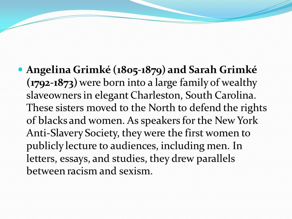 Angelina Grimké (1805-1879) and Sarah Grimké (1792-1873) were born into a large family of wealthy slaveowners in elegant Charleston, South Carolina.