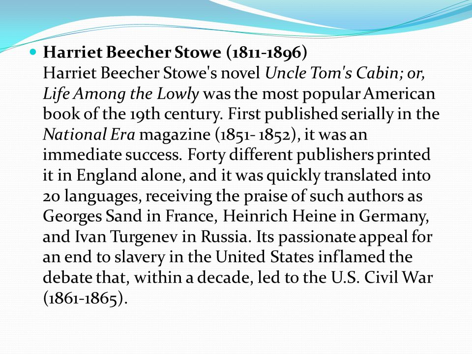 Harriet Beecher Stowe (1811-1896) Harriet Beecher Stowe s novel Uncle Tom s Cabin; or, Life Among the Lowly was the most popular American book of the 19th century.