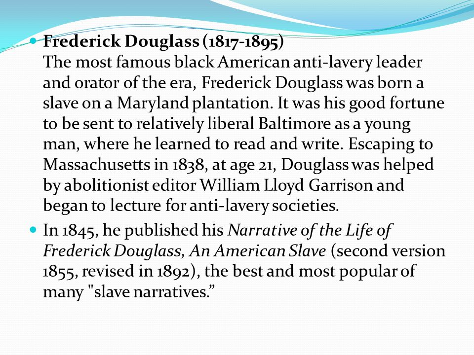 Frederick Douglass (1817-1895) The most famous black American anti-lavery leader and orator of the era, Frederick Douglass was born a slave on a Maryland plantation.