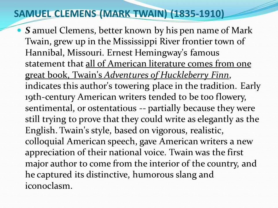 SAMUEL CLEMENS (MARK TWAIN) (1835-1910) S amuel Clemens, better known by his pen name of Mark Twain, grew up in the Mississippi River frontier town of Hannibal, Missouri.