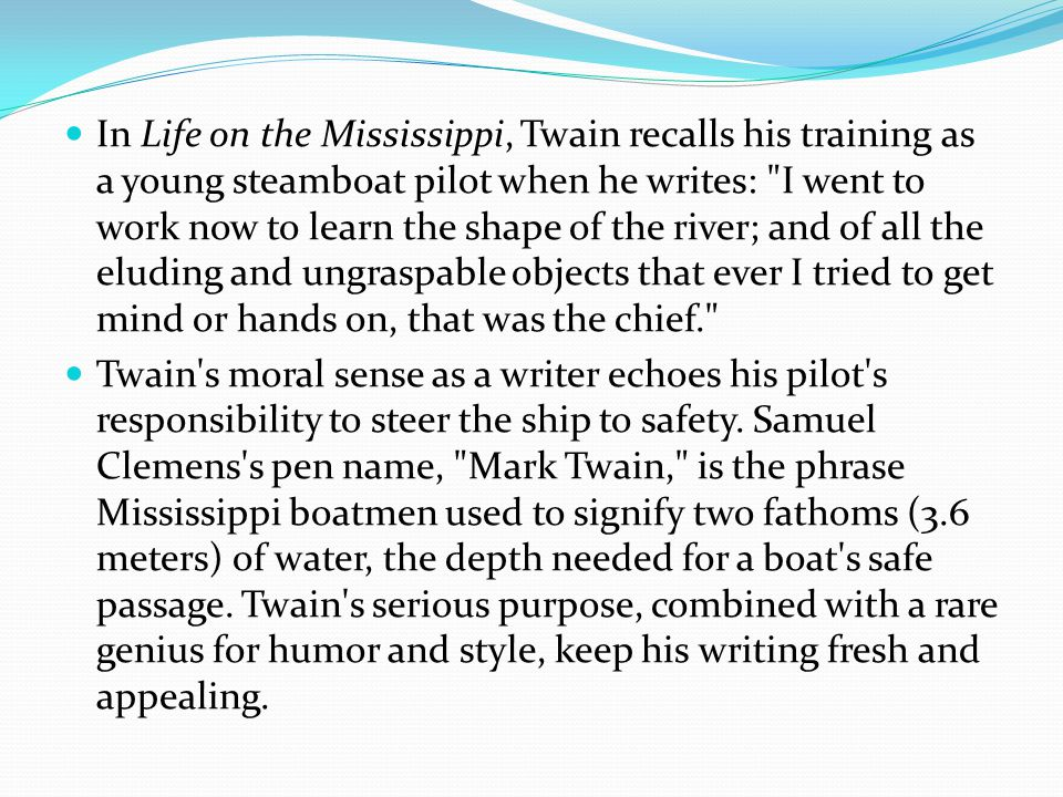 In Life on the Mississippi, Twain recalls his training as a young steamboat pilot when he writes: I went to work now to learn the shape of the river; and of all the eluding and ungraspable objects that ever I tried to get mind or hands on, that was the chief. Twain s moral sense as a writer echoes his pilot s responsibility to steer the ship to safety.