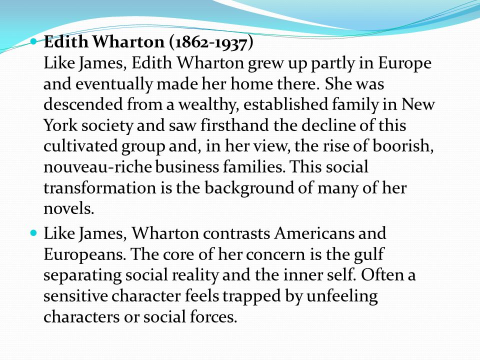 Edith Wharton (1862-1937) Like James, Edith Wharton grew up partly in Europe and eventually made her home there.