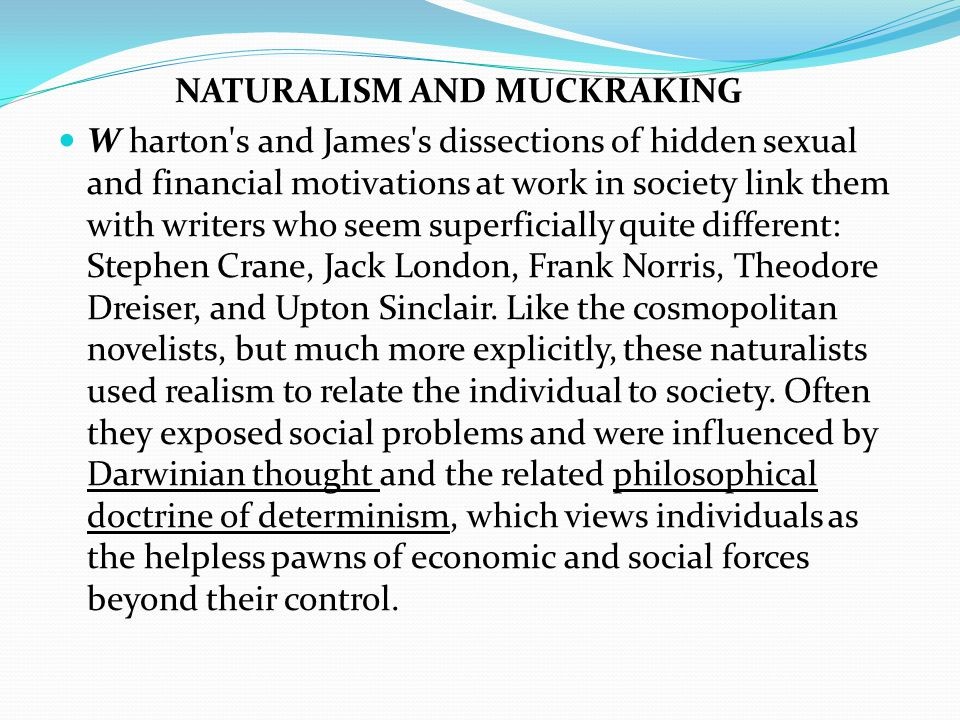 NATURALISM AND MUCKRAKING W harton s and James s dissections of hidden sexual and financial motivations at work in society link them with writers who seem superficially quite different: Stephen Crane, Jack London, Frank Norris, Theodore Dreiser, and Upton Sinclair.