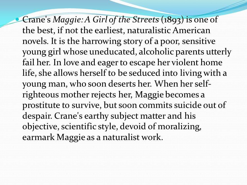 Crane s Maggie: A Girl of the Streets (1893) is one of the best, if not the earliest, naturalistic American novels.