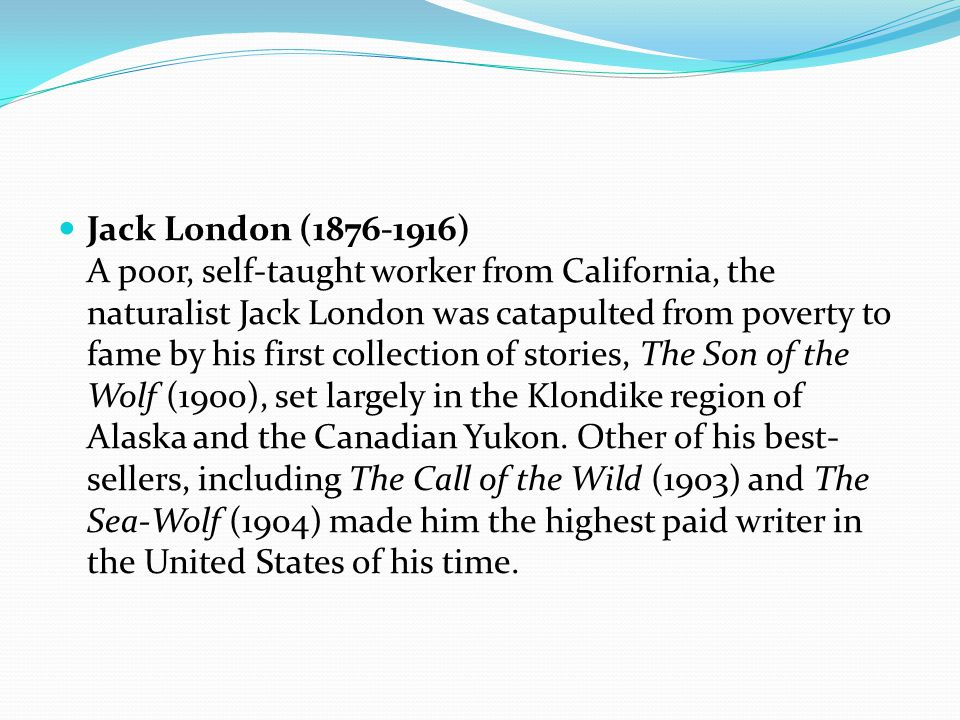 Jack London (1876-1916) A poor, self-taught worker from California, the naturalist Jack London was catapulted from poverty to fame by his first collection of stories, The Son of the Wolf (1900), set largely in the Klondike region of Alaska and the Canadian Yukon.
