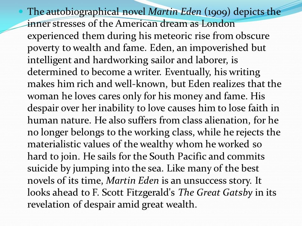 The autobiographical novel Martin Eden (1909) depicts the inner stresses of the American dream as London experienced them during his meteoric rise from obscure poverty to wealth and fame.