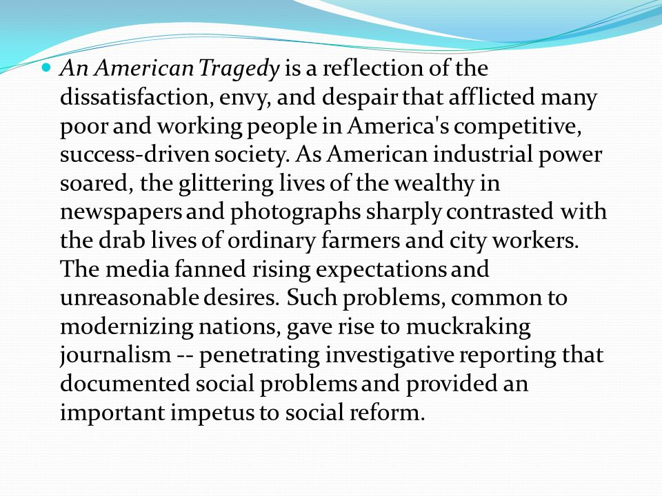 An American Tragedy is a reflection of the dissatisfaction, envy, and despair that afflicted many poor and working people in America s competitive, success-driven society.