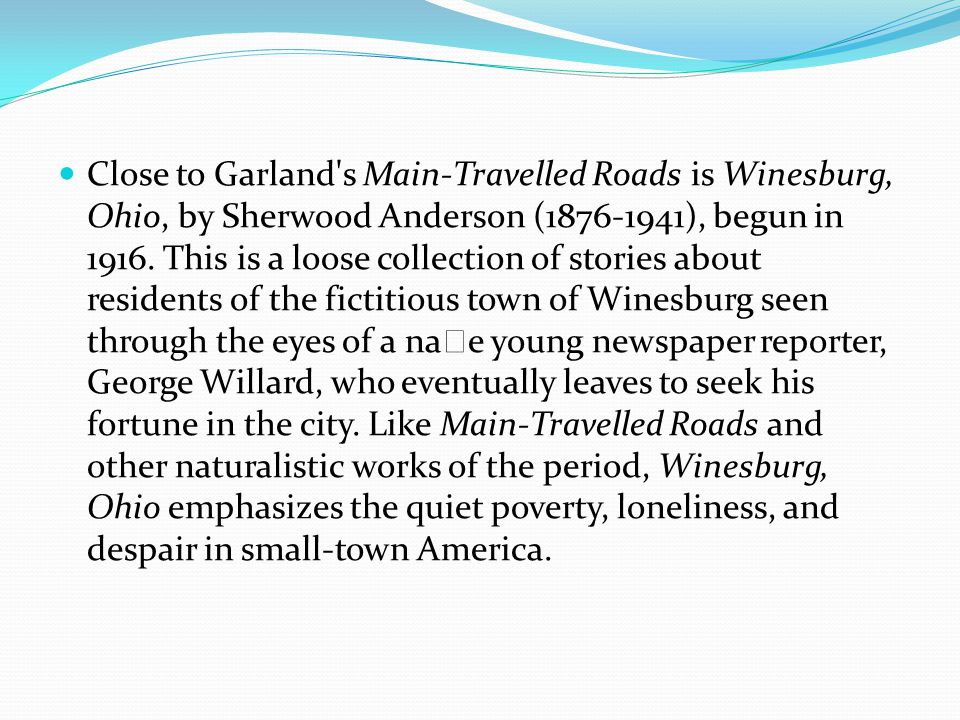 Close to Garland s Main-Travelled Roads is Winesburg, Ohio, by Sherwood Anderson (1876-1941), begun in 1916.