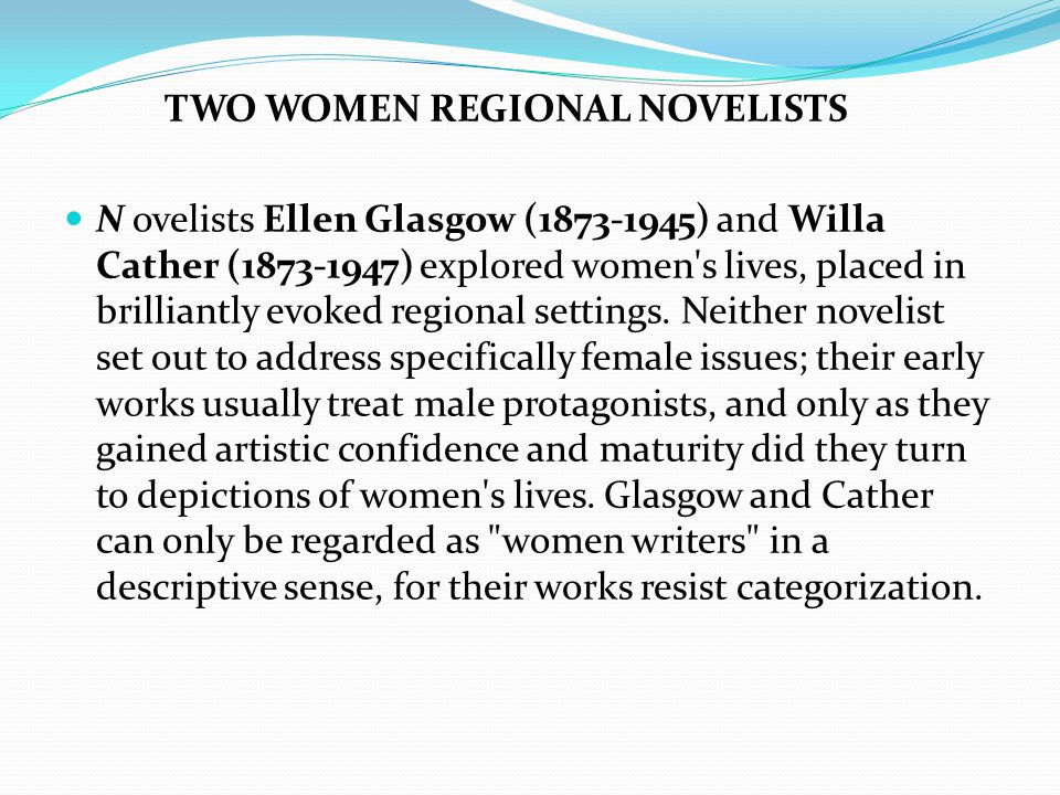 TWO WOMEN REGIONAL NOVELISTS N ovelists Ellen Glasgow (1873-1945) and Willa Cather (1873-1947) explored women s lives, placed in brilliantly evoked regional settings.