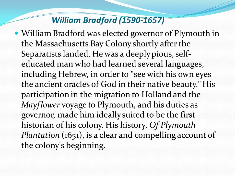 William Bradford (1590-1657) William Bradford was elected governor of Plymouth in the Massachusetts Bay Colony shortly after the Separatists landed.