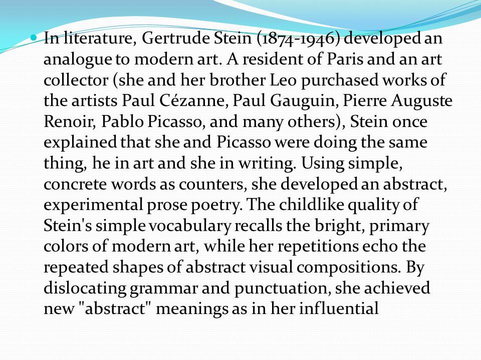 In literature, Gertrude Stein (1874-1946) developed an analogue to modern art.