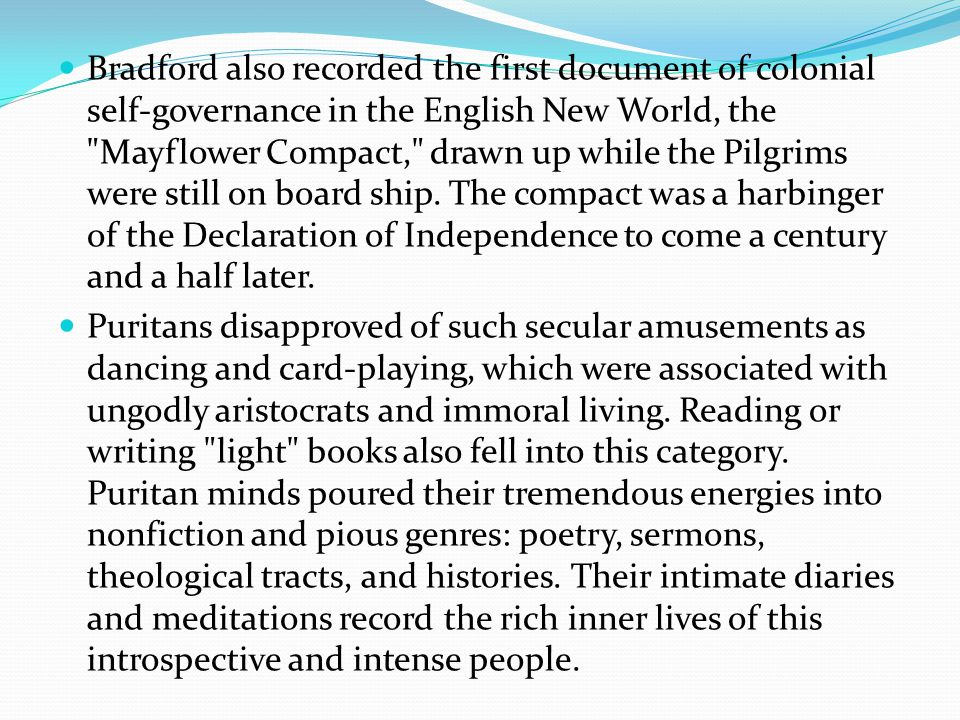 Bradford also recorded the first document of colonial self-governance in the English New World, the Mayflower Compact, drawn up while the Pilgrims were still on board ship.