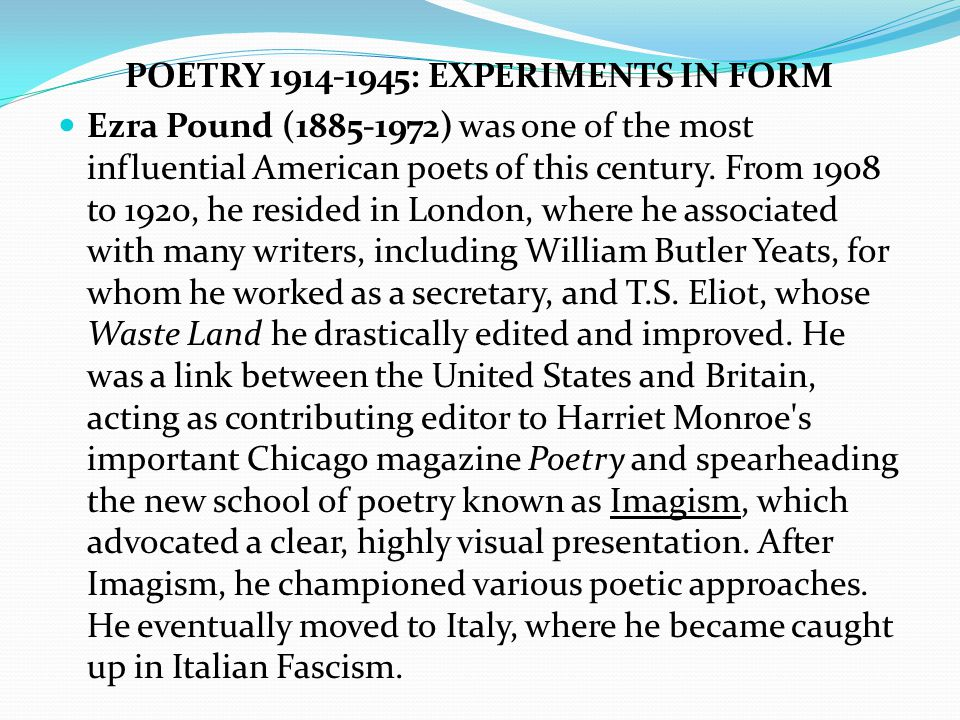 POETRY 1914-1945: EXPERIMENTS IN FORM Ezra Pound (1885-1972) was one of the most influential American poets of this century.