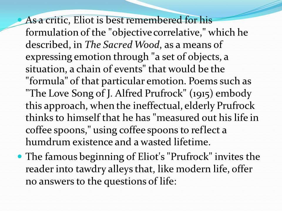 As a critic, Eliot is best remembered for his formulation of the objective correlative, which he described, in The Sacred Wood, as a means of expressing emotion through a set of objects, a situation, a chain of events that would be the formula of that particular emotion.