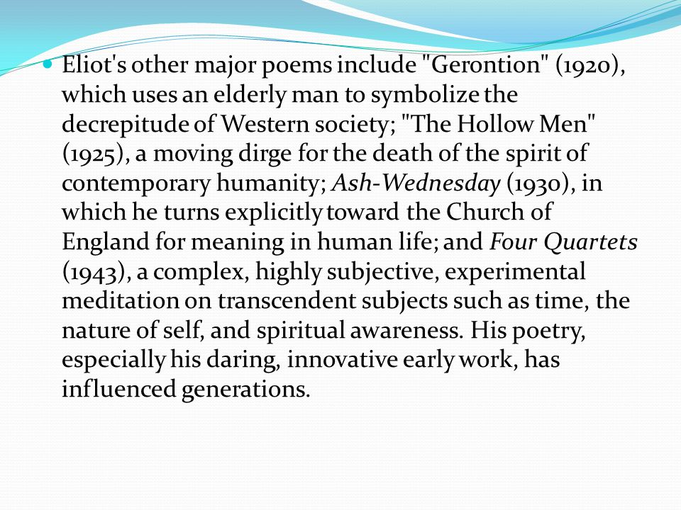 Eliot s other major poems include Gerontion (1920), which uses an elderly man to symbolize the decrepitude of Western society; The Hollow Men (1925), a moving dirge for the death of the spirit of contemporary humanity; Ash-Wednesday (1930), in which he turns explicitly toward the Church of England for meaning in human life; and Four Quartets (1943), a complex, highly subjective, experimental meditation on transcendent subjects such as time, the nature of self, and spiritual awareness.