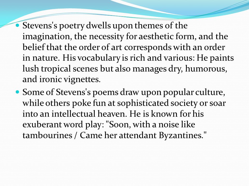 Stevens s poetry dwells upon themes of the imagination, the necessity for aesthetic form, and the belief that the order of art corresponds with an order in nature.
