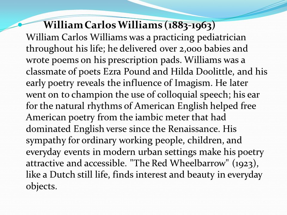 William Carlos Williams (1883-1963) William Carlos Williams was a practicing pediatrician throughout his life; he delivered over 2,000 babies and wrote poems on his prescription pads.
