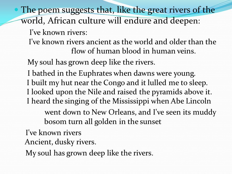 The poem suggests that, like the great rivers of the world, African culture will endure and deep en: I ve known rivers: I ve known rivers ancient as the world and older than the flow of human blood in human veins.