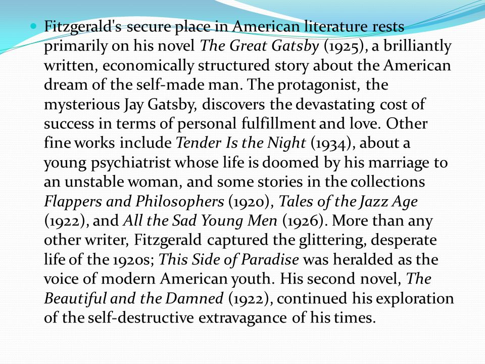 Fitzgerald s secure place in American literature rests primarily on his novel The Great Gatsby (1925), a brilliantly written, economically structured story about the American dream of the self-made man.
