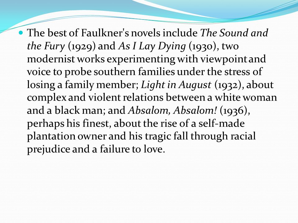The best of Faulkner s novels include The Sound and the Fury (1929) and As I Lay Dying (1930), two modernist works experimenting with viewpoint and voice to probe southern families under the stress of losing a family member; Light in August (1932), about complex and violent relations between a white woman and a black man; and Absalom, Absalom.