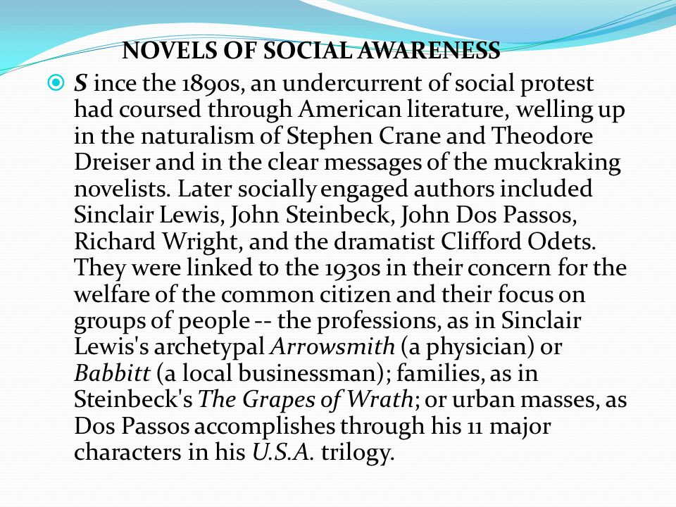 NOVELS OF SOCIAL AWARENESS  S ince the 1890s, an undercurrent of social protest had coursed through American literature, welling up in the naturalism of Stephen Crane and Theodore Dreiser and in the clear messages of the muckraking novelists.