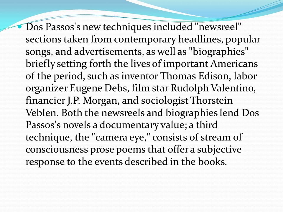 Dos Passos s new techniques included newsreel sections taken from contemporary headlines, popular songs, and advertisements, as well as biographies briefly setting forth the lives of important Americans of the period, such as inventor Thomas Edison, labor organizer Eugene Debs, film star Rudolph Valentino, financier J.P.