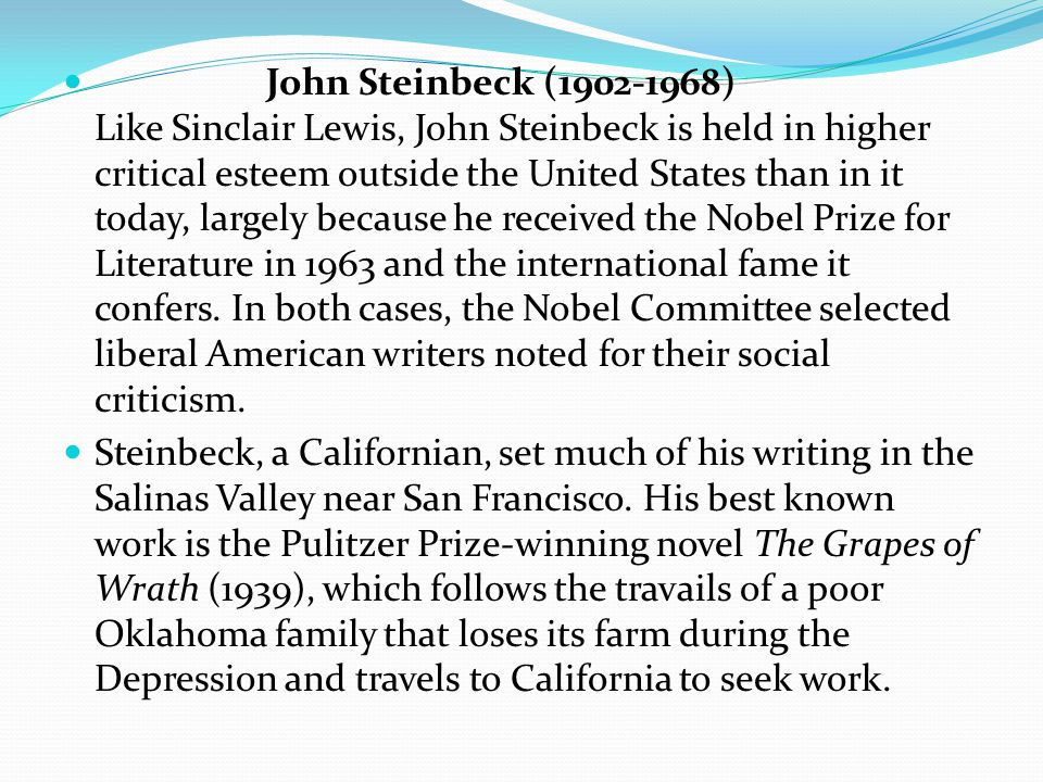 John Steinbeck (1902-1968) Like Sinclair Lewis, John Steinbeck is held in higher critical esteem outside the United States than in it today, largely because he received the Nobel Prize for Literature in 1963 and the international fame it confers.
