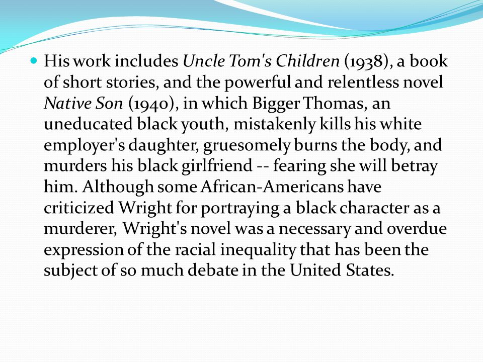 His work includes Uncle Tom s Children (1938), a book of short stories, and the powerful and relentless novel Native Son (1940), in which Bigger Thomas, an uneducated black youth, mistakenly kills his white employer s daughter, gruesomely burns the body, and murders his black girlfriend -- fearing she will betray him.