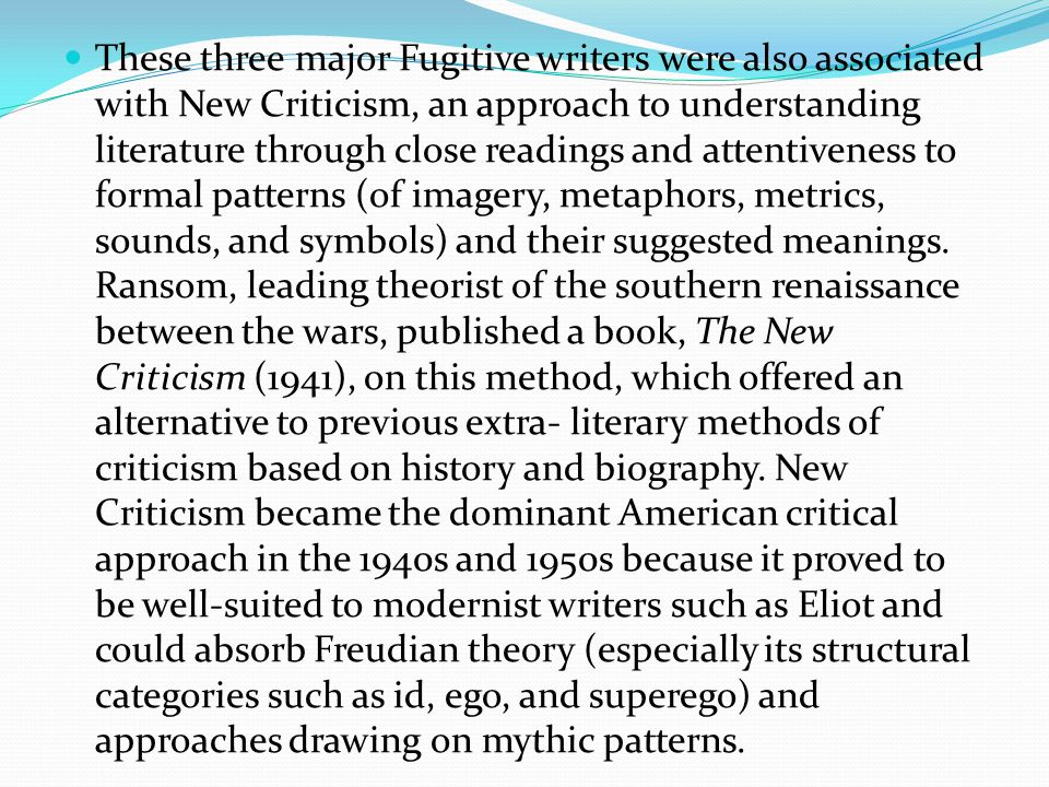 These three major Fugitive writers were also associated with New Criticism, an approach to understanding literature through close readings and attentiveness to formal patterns (of imagery, metaphors, metrics, sounds, and symbols) and their suggested meanings.