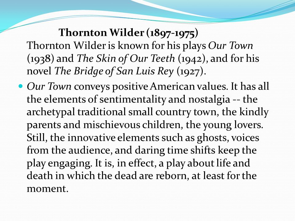 Thornton Wilder (1897-1975) Thornton Wilder is known for his plays Our Town (1938) and The Skin of Our Teeth (1942), and for his novel The Bridge of San Luis Rey (1927).