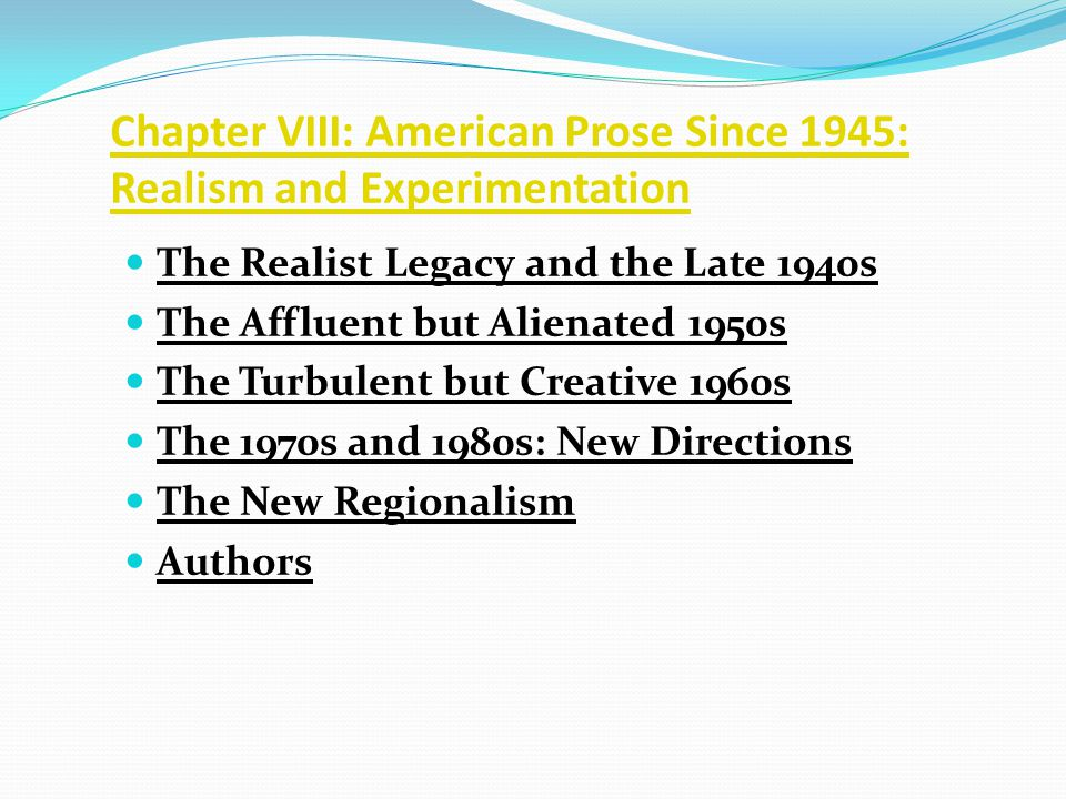 Chapter VIII: American Prose Since 1945: Realism and Experimentation The Realist Legacy and the Late 1940s The Affluent but Alienated 1950s The Turbulent but Creative 1960s The 1970s and 1980s: New Directions The New Regionalism Authors