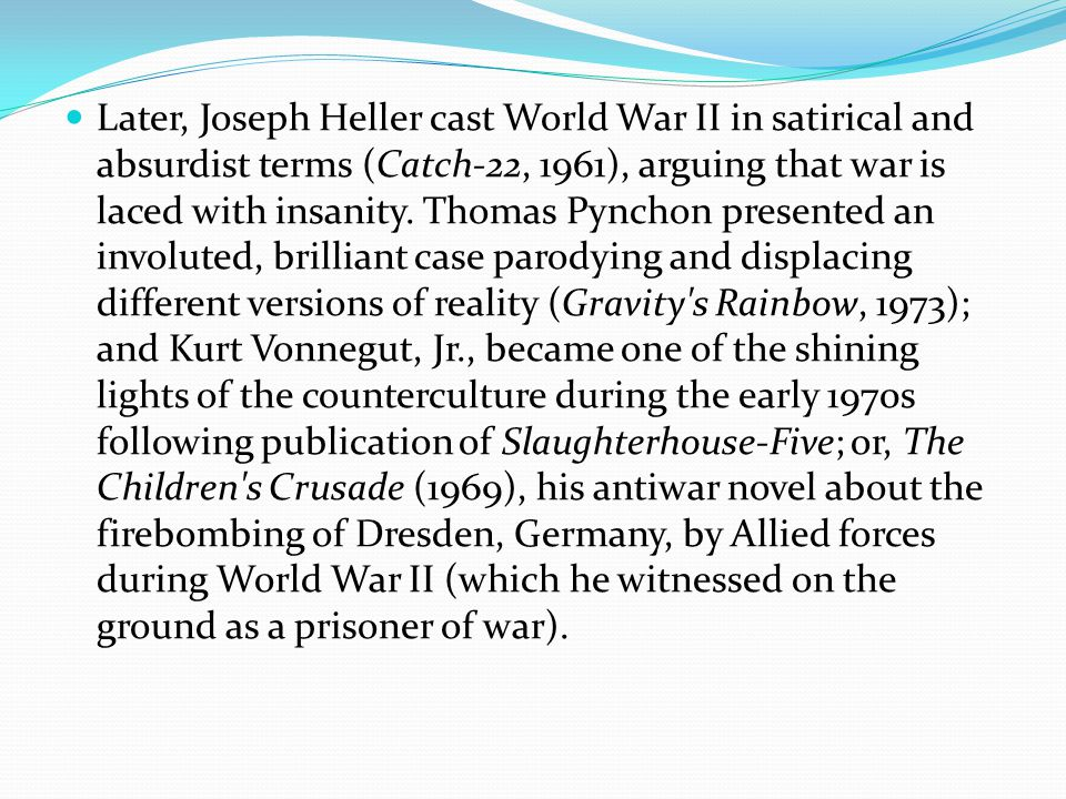 Later, Joseph Heller cast World War II in satirical and absurdist terms (Catch-22, 1961), arguing that war is laced with insanity.