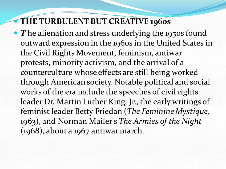 THE TURBULENT BUT CREATIVE 1960s T he alienation and stress underlying the 1950s found outward expression in the 1960s in the United States in the Civil Rights Movement, feminism, antiwar protests, minority activism, and the arrival of a counterculture whose effects are still being worked through American society.