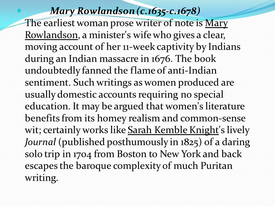 Mary Rowlandson (c.1635-c.1678) The earliest woman prose writer of note is Mary Rowlandson, a minister s wife who gives a clear, moving account of her 11-week captivity by Indians during an Indian massacre in 1676.