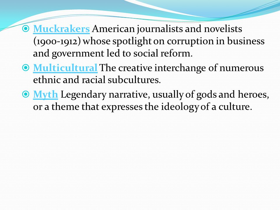  Muckrakers American journalists and novelists (1900-1912) whose spotlight on corruption in business and government led to social reform.