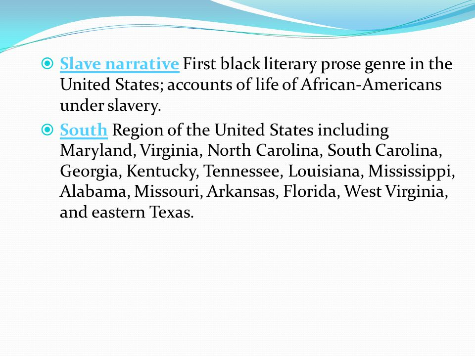  Slave narrative First black literary prose genre in the United States; accounts of life of African-Americans under slavery.