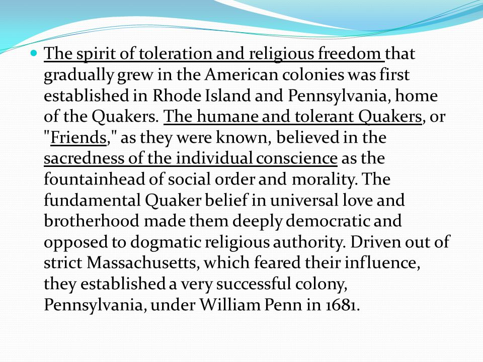 The spirit of toleration and religious freedom that gradually grew in the American colonies was first established in Rhode Island and Pennsylvania, home of the Quakers.