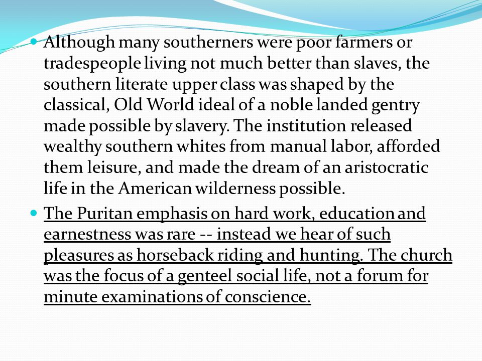 Although many southerners were poor farmers or tradespeople living not much better than slaves, the southern literate upper class was shaped by the classical, Old World ideal of a noble landed gentry made possible by slavery.