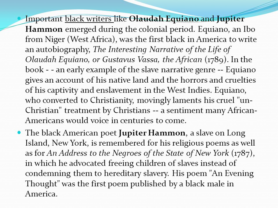 Important black writers like Olaudah Equiano and Jupiter Hammon emerged during the colonial period.