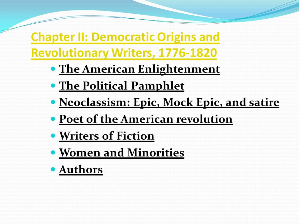 Chapter II: Democratic Origins and Revolutionary Writers, 1776-1820 The American Enlightenment The Political Pamphlet Neoclassism: Epic, Mock Epic, and satire Poet of the American revolution Writers of Fiction Women and Minorities Authors
