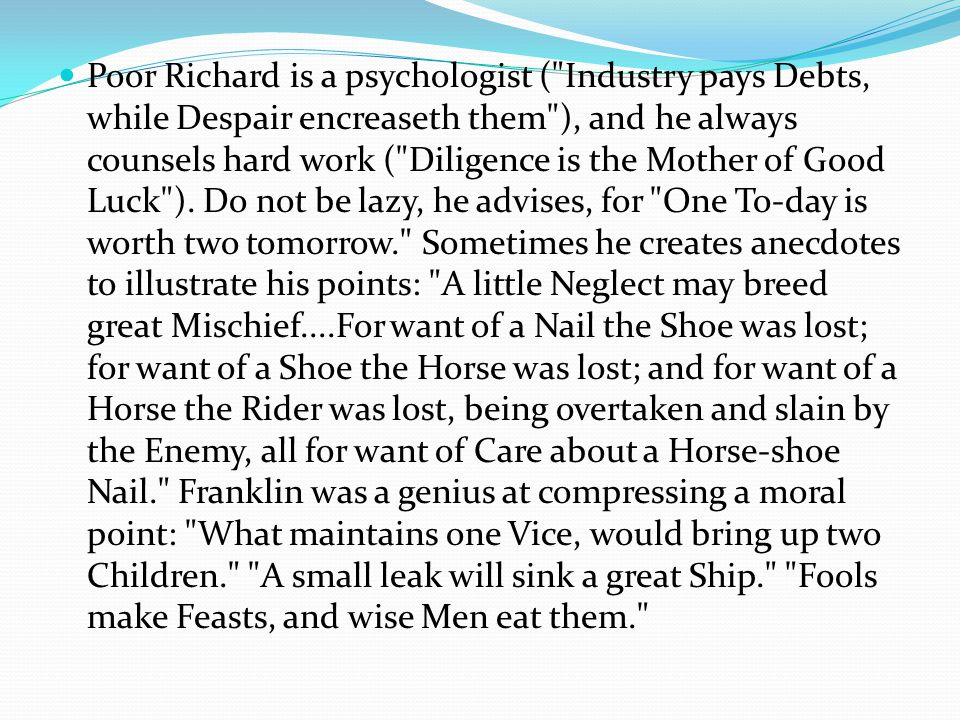 Poor Richard is a psychologist ( Industry pays Debts, while Despair encreaseth them ), and he always counsels hard work ( Diligence is the Mother of Good Luck ).
