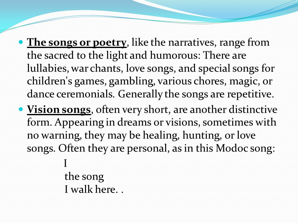 The songs or poetry, like the narratives, range from the sacred to the light and humorous: There are lullabies, war chants, love songs, and special songs for children s games, gambling, various chores, magic, or dance ceremonials.