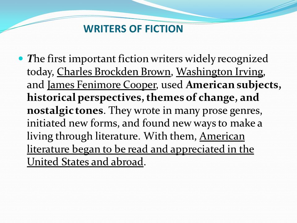 WRITERS OF FICTION The first important fiction writers widely recognized today, Charles Brockden Brown, Washington Irving, and James Fenimore Cooper, used American subjects, historical perspectives, themes of change, and nostalgic tones.