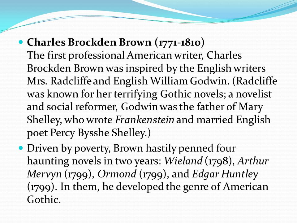 Charles Brockden Brown (1771-1810) The first professional American writer, Charles Brockden Brown was inspired by the English writers Mrs.