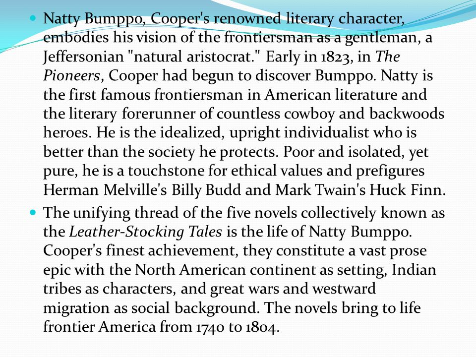 Natty Bumppo, Cooper s renowned literary character, embodies his vision of the frontiersman as a gentleman, a Jeffersonian natural aristocrat. Early in 1823, in The Pioneers, Cooper had begun to discover Bumppo.