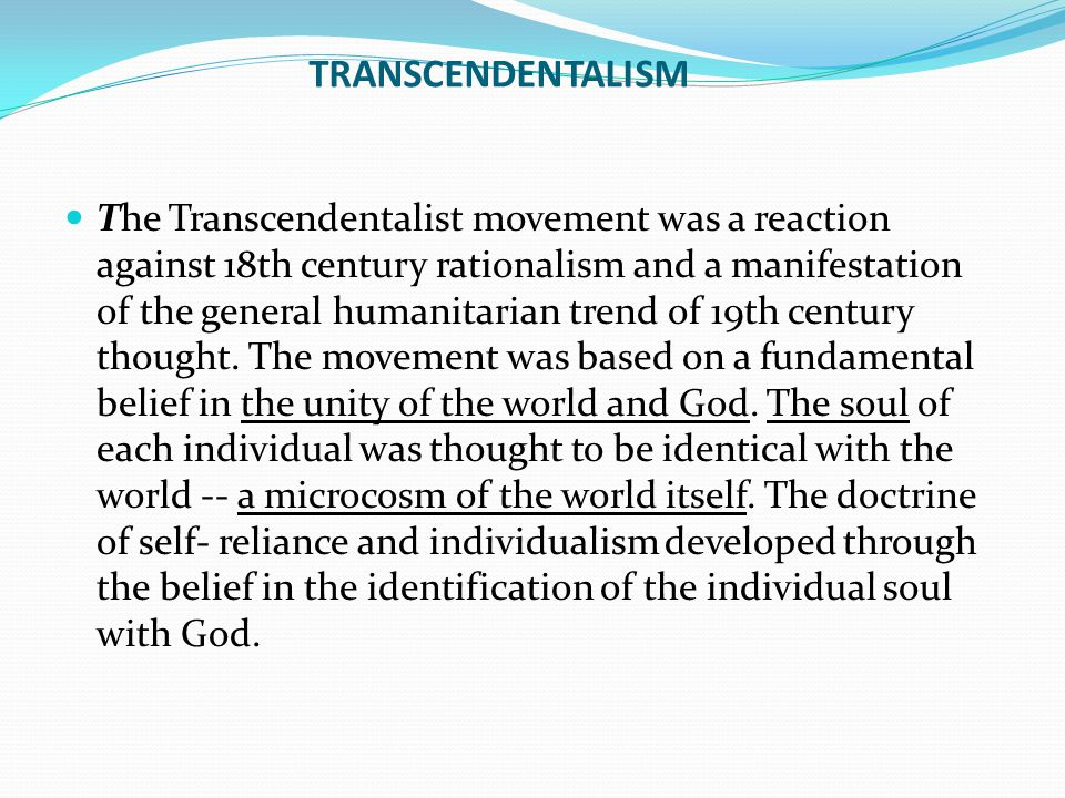 TRANSCENDENTALISM The Transcendentalist movement was a reaction against 18th century rationalism and a manifestation of the general humanitarian trend of 19th century thought.