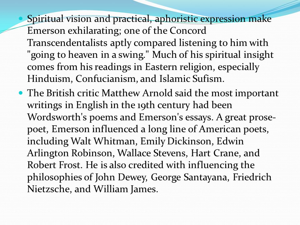 Spiritual vision and practical, aphoristic expression make Emerson exhilarating; one of the Concord Transcendentalists aptly compared listening to him with going to heaven in a swing. Much of his spiritual insight comes from his readings in Eastern religion, especially Hinduism, Confucianism, and Islamic Sufism.