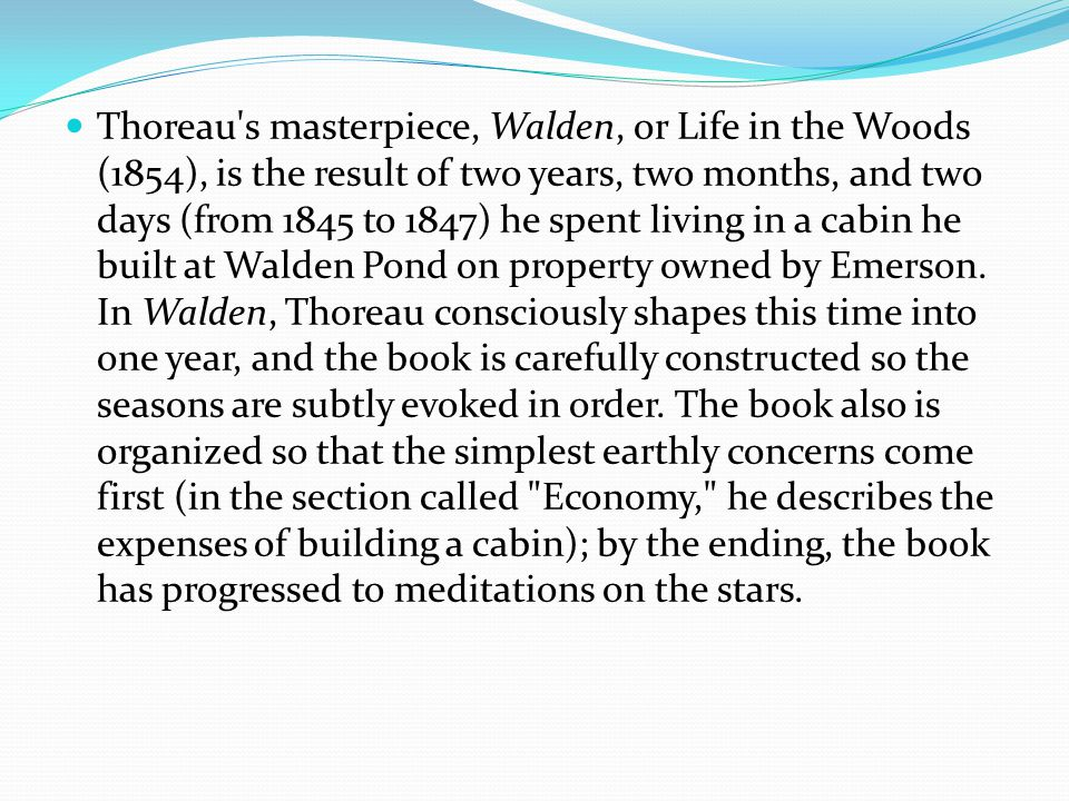Thoreau s masterpiece, Walden, or Life in the Woods (1854), is the result of two years, two months, and two days (from 1845 to 1847) he spent living in a cabin he built at Walden Pond on property owned by Emerson.