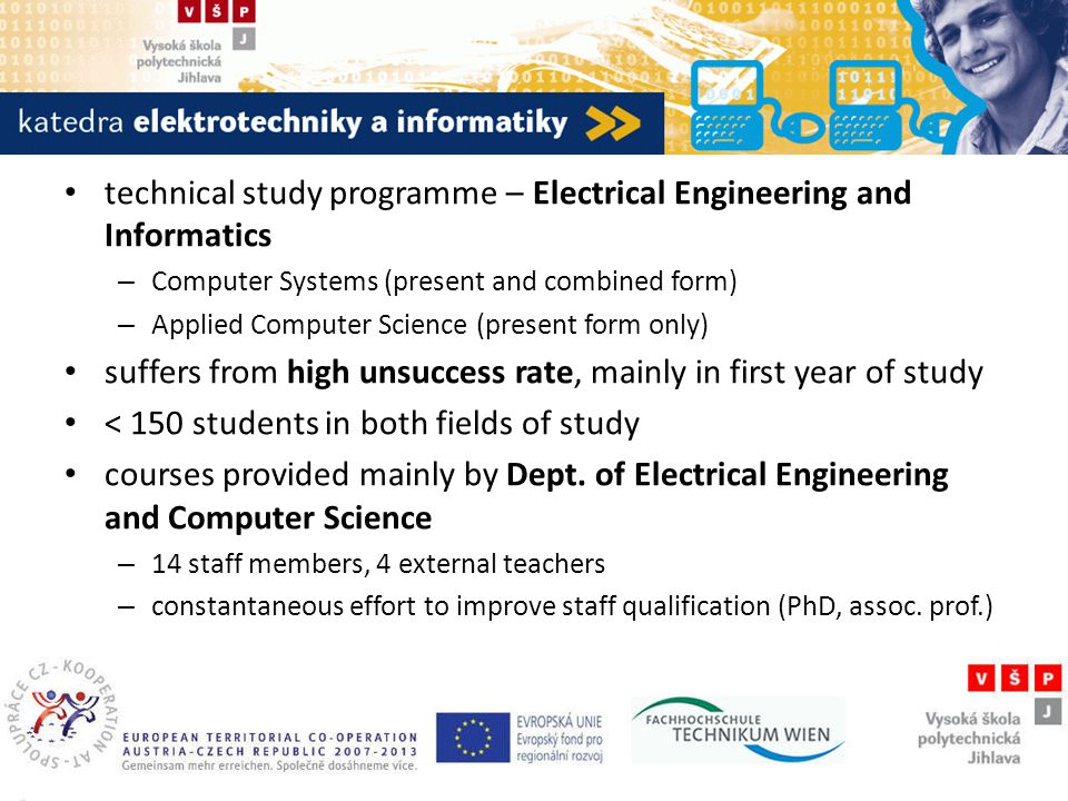 Katedra elektrotechniky a informatiky technical study programme – Electrical Engineering and Informatics – Computer Systems (present and combined form) – Applied Computer Science (present form only) suffers from high unsuccess rate, mainly in first year of study < 150 students in both fields of study courses provided mainly by Dept.